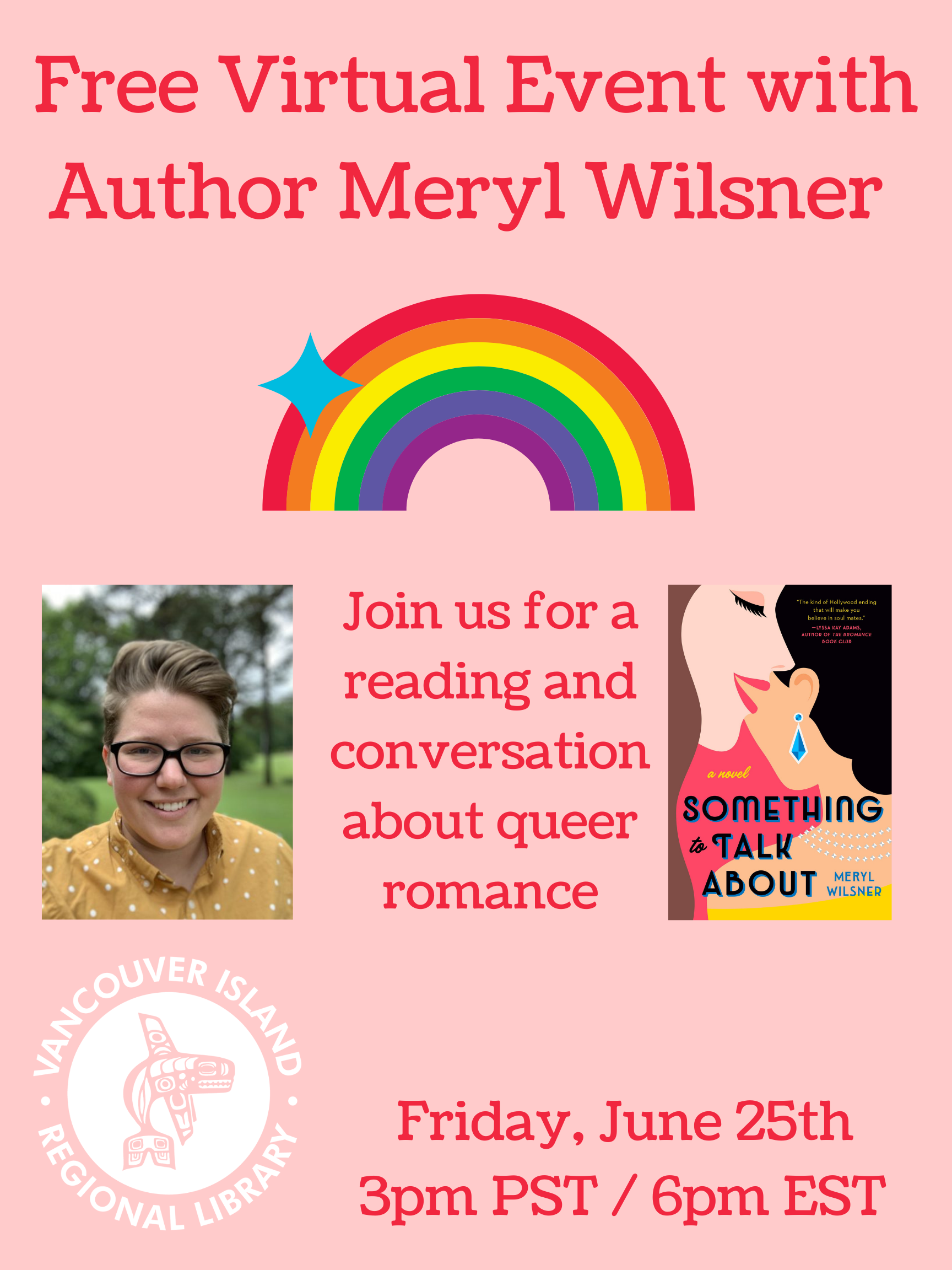 """Poster stating """"Free Virtual Event with Author Meryl Wilsner. Join us for a reading and conversation about queer romance. Friay, June 25th 3pm PST / 6pm EST. Vancouver Island Regional Library."""" With images of Meryl, book cover of Something to Talk About, and a rainbow"""